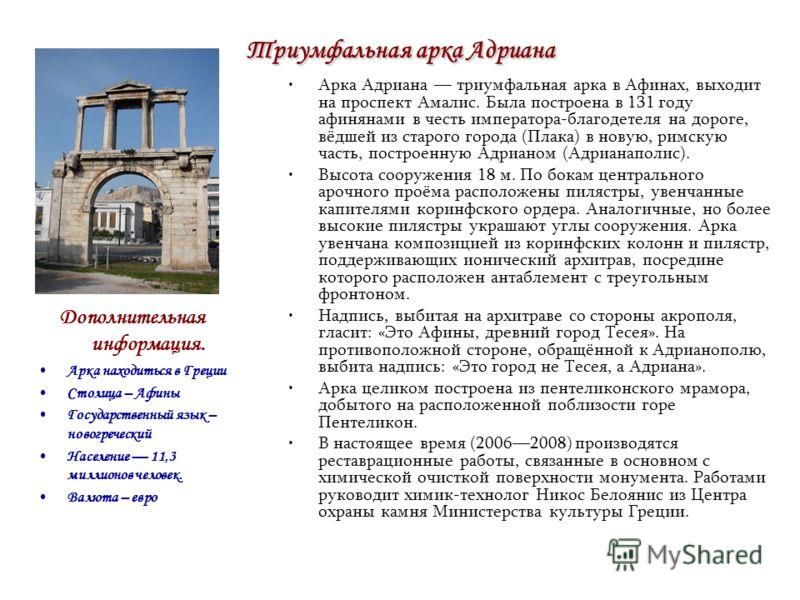 Триумфальная арка Адриана Арка Адриана триумфальная арка в Афинах, выходит на проспект Амалис. Была построена в 131 году афинянами в честь императора-благодетеля на дороге, вёдшей из старого города (Плака) в новую, римскую часть, построенную Адрианом