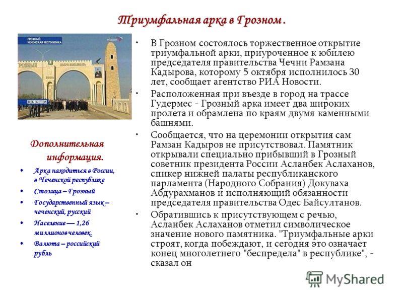 Триумфальная арка в Грозном. В Грозном состоялось торжественное открытие триумфальной арки, приуроченное к юбилею председателя правительства Чечни Рамзана Кадырова, которому 5 октября исполнилось 30 лет, сообщает агентство РИА Новости. Расположенная
