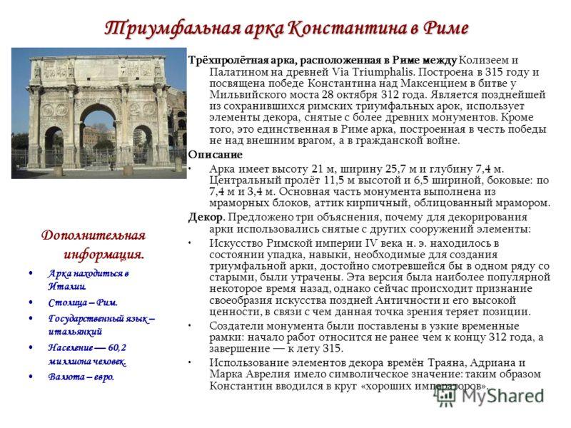 Триумфальная арка Константина в Риме Трёхпролётная арка, расположенная в Риме между Колизеем и Палатином на древней Via Triumphalis. Построена в 315 году и посвящена победе Константина над Максенцием в битве у Мильвийского моста 28 октября 312 года.