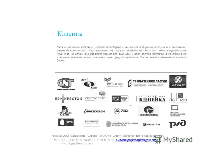 Клиенты Филиал ООО «Мегаполис – Сервис» 190000, г. Санкт-Петербург, наб. реки Мойки, д.90 Тел.: +7 (812) 640-61-00 Факс: +7 (812)640-61-03 v.chernograyzskiy@mgpls.net www.megapolisservice.com v.chernograyzskiy@mgpls.net Многие клиенты компании «Мегап