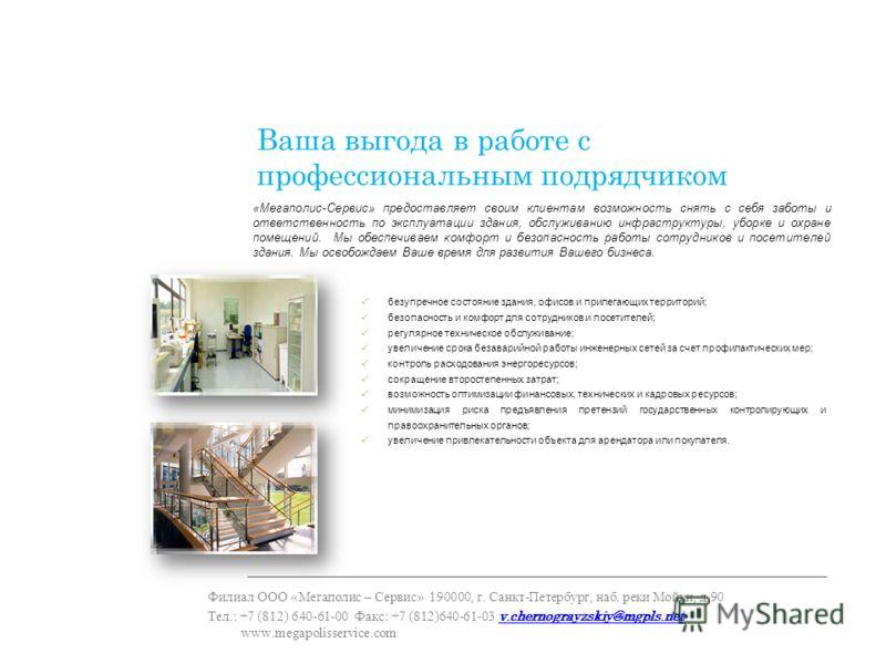 Ваша выгода в работе с профессиональным подрядчиком Филиал ООО «Мегаполис – Сервис» 190000, г. Санкт-Петербург, наб. реки Мойки, д.90 Тел.: +7 (812) 640-61-00 Факс: +7 (812)640-61-03 v.chernograyzskiy@mgpls.net www.megapolisservice.com v.chernograyzs