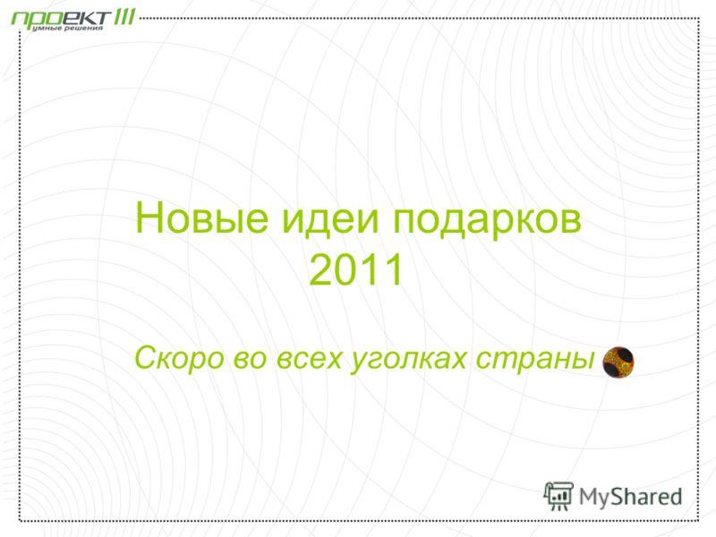 Новые идеи подарков 2011 Скоро во всех уголках страны