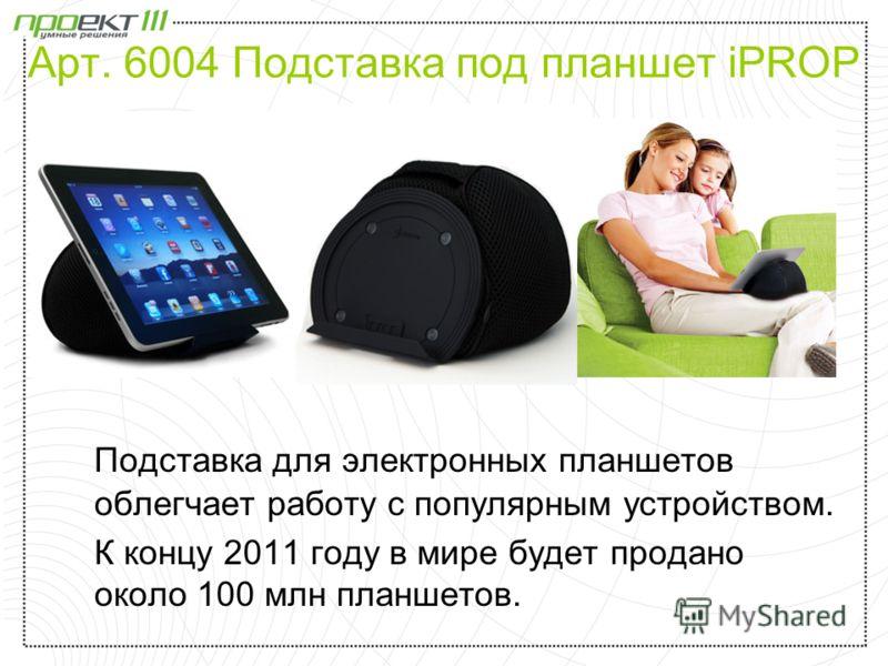 Арт. 6004 Подставка под планшет iPROP Подставка для электронных планшетов облегчает работу с популярным устройством. К концу 2011 году в мире будет продано около 100 млн планшетов.