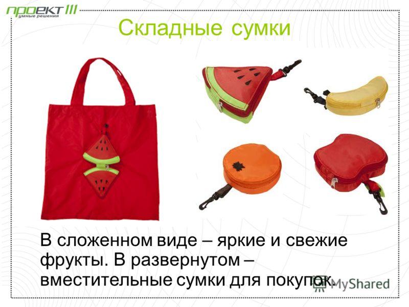Складные сумки В сложенном виде – яркие и свежие фрукты. В развернутом – вместительные сумки для покупок.