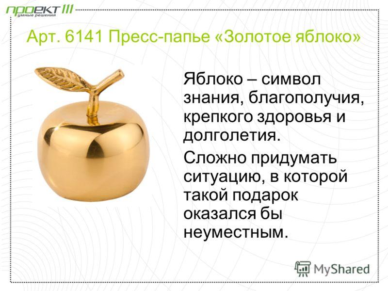Арт. 6141 Пресс-папье «Золотое яблоко» Яблоко – символ знания, благополучия, крепкого здоровья и долголетия. Сложно придумать ситуацию, в которой такой подарок оказался бы неуместным.