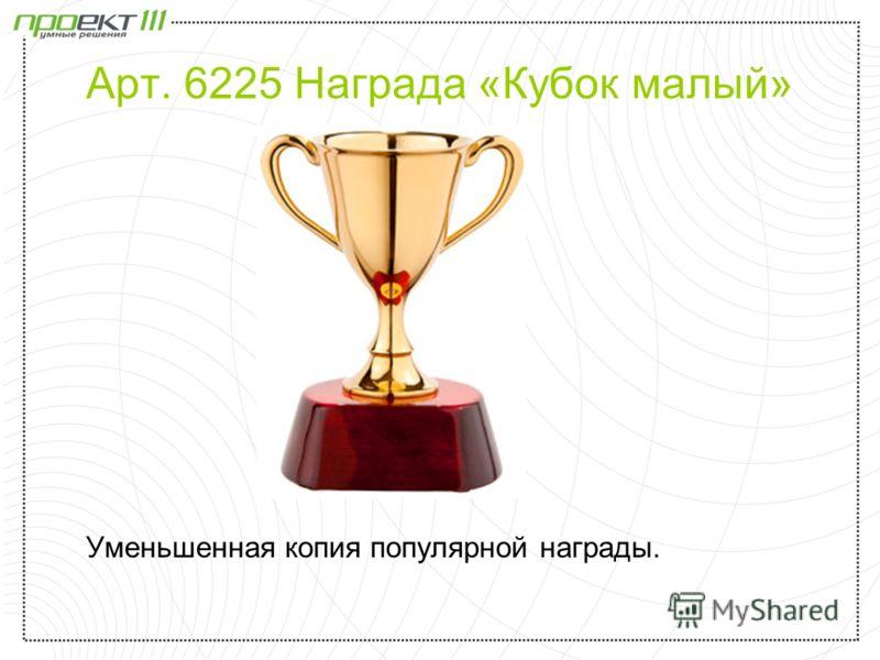 Арт. 6225 Награда «Кубок малый» Уменьшенная копия популярной награды.
