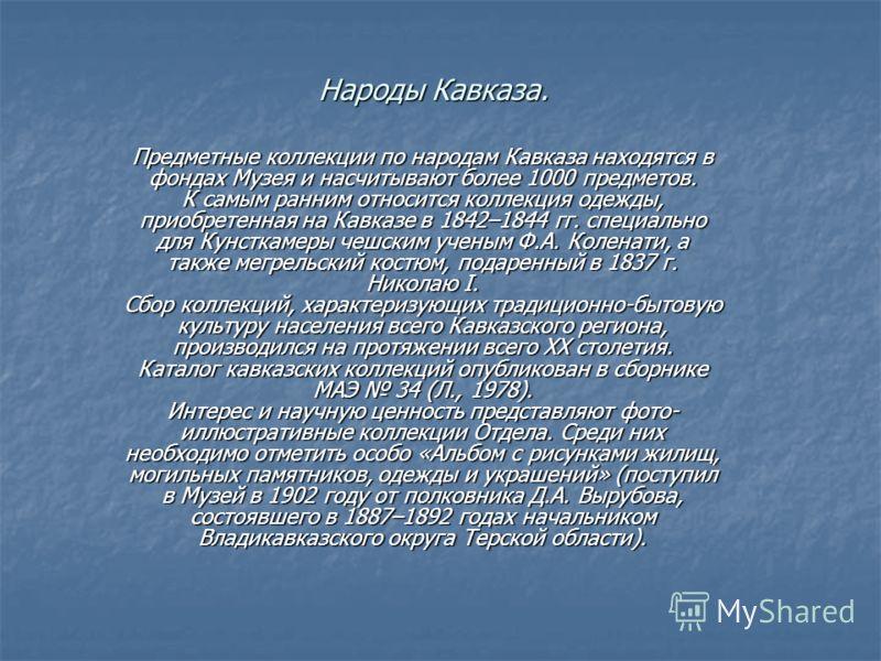Народы Кавказа. Предметные коллекции по народам Кавказа находятся в фондах Музея и насчитывают более 1000 предметов. К самым ранним относится коллекция одежды, приобретенная на Кавказе в 1842–1844 гг. специально для Кунсткамеры чешским ученым Ф.А. Ко