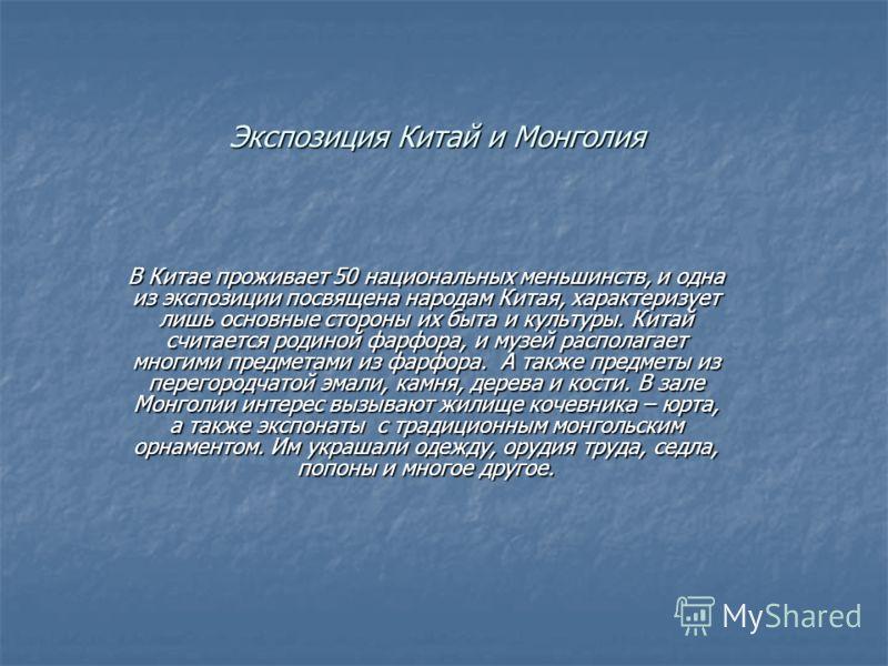 Экспозиция Китай и Монголия В Китае проживает 50 национальных меньшинств, и одна из экспозиции посвящена народам Китая, характеризует лишь основные стороны их быта и культуры. Китай считается родиной фарфора, и музей располагает многими предметами из