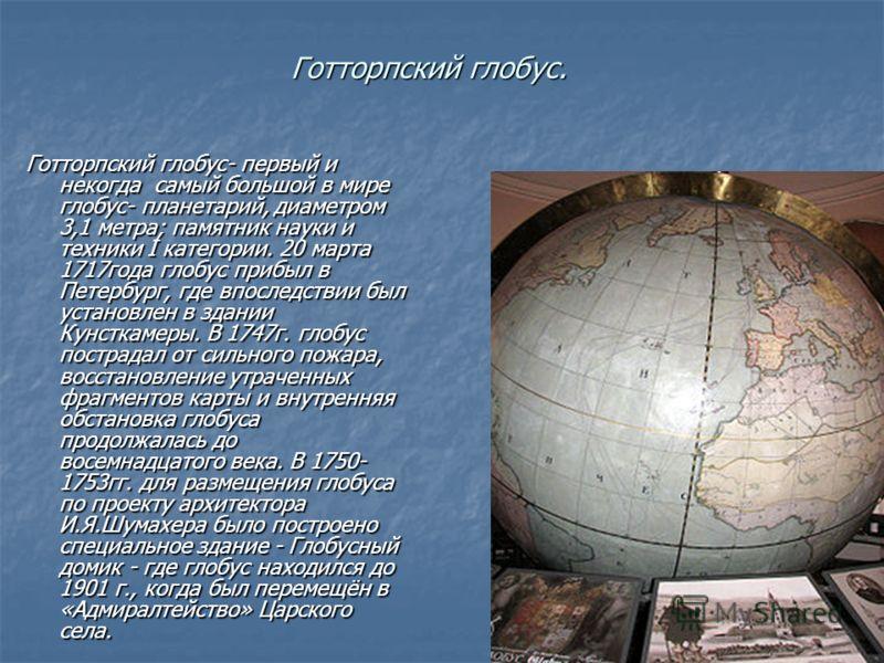 Готторпский глобус. Готторпский глобус- первый и некогда самый большой в мире глобус- планетарий, диаметром 3,1 метра; памятник науки и техники I категории. 20 марта 1717года глобус прибыл в Петербург, где впоследствии был установлен в здании Кунстка