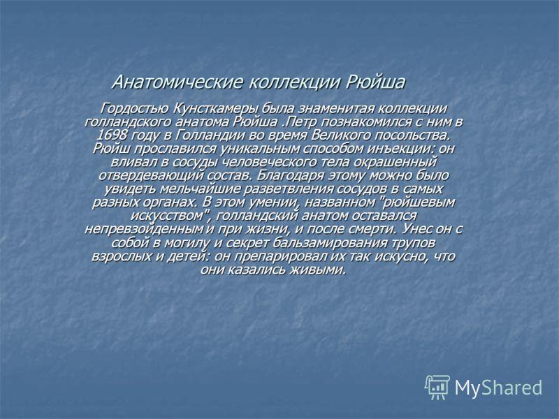 Анатомические коллекции Рюйша Гордостью Кунсткамеры была знаменитая коллекции голландского анатома Рюйша.Петр познакомился с ним в 1698 году в Голландии во время Великого посольства. Рюйш прославился уникальным способом инъекции: он вливал в сосуды ч