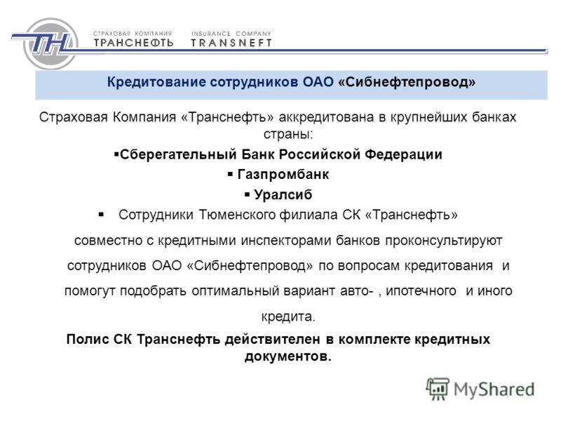 Страховая Компания «Транснефть» аккредитована в крупнейших банках страны: Сберегательный Банк Российской Федерации Газпромбанк Уралсиб Сотрудники Тюменского филиала СК «Транснефть» совместно с кредитными инспекторами банков проконсультируют сотрудник