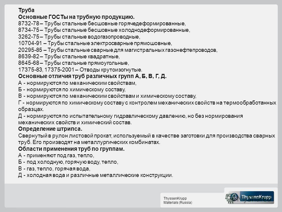 ThyssenKrupp Materials (Russia) Труба Основные ГОСТы на трубную продукцию. 8732-78 – Трубы стальные бесшовные горячедеформированные, 8734-75 – Трубы стальные бесшовные холоднодеформированные, 3262-75 – Трубы стальные водогазопроводные, 10704-91 – Тру