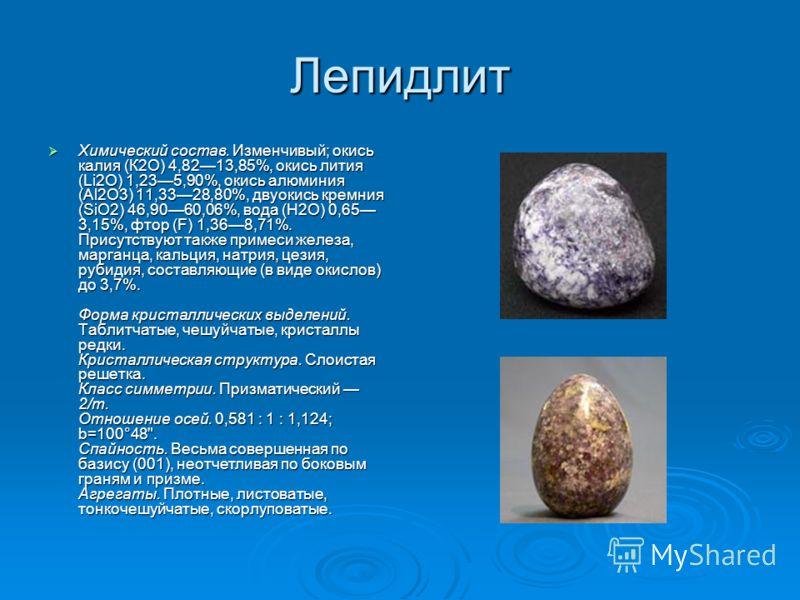 Лепидлит Химический состав. Изменчивый; окись калия (К2O) 4,8213,85%, окись лития (Li2O) 1,235,90%, окись алюминия (Аl2O3) 11,3328,80%, двуокись кремния (SiO2) 46,9060,06%, вода (Н2О) 0,65 3,15%, фтор (F) 1,368,71%. Присутствуют также примеси железа,