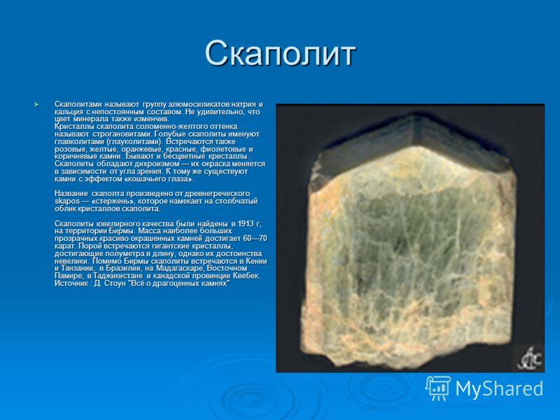 Скаполит Скаполитами называют группу алюмосиликатов натрия и кальция с непостоянным составом. Не удивительно, что цвет минерала также изменчив. Кристаллы скаполита соломенно-желтого оттенка называют строгановитами. Голубые скаполиты именуют главколит
