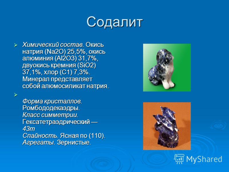 Содалит Химический состав. Окись натрия (Na2O) 25,5%, окись алюминия (Al2O3) 31,7%, двуокись кремния (SiO2) 37,1%, хлор (С1) 7,3%. Минерал представляет собой алюмосиликат натрия. Химический состав. Окись натрия (Na2O) 25,5%, окись алюминия (Al2O3) 31