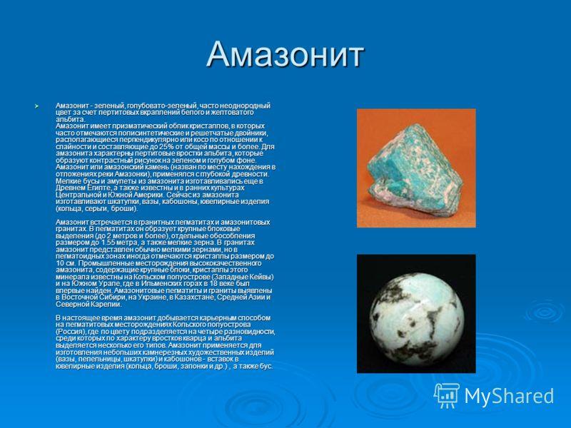 Амазонит Амазонит - зеленый, голубовато-зеленый, часто неоднородный цвет за счет пертитовых вкраплений белого и желтоватого альбита. Амазонит имеет призматический облик кристаллов, в которых часто отмечаются полисинтетические и решетчатые двойники, р