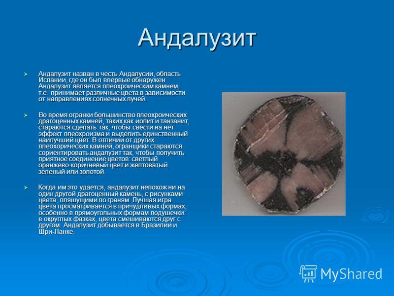 Андалузит Андалузит назван в честь Андалусии, область Испании, где он был впервые обнаружен. Андалузит является плеохроическим камнем, т.е. принимает различные цвета в зависимости от направлениях солнечных лучей. Андалузит назван в честь Андалусии, о