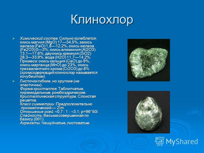 Клинохлор Химический состав. Сильно колеблется; окись магния (MgO) 1734,5%, закись железа (FeO) 1,812,2%, окись железа (Fе2О3) 03%, окись алюминия (Al2O3) 13,117,6%, двуокись кремния (SiO2) 28,333,9%, вода (Н2O) 11,714,2%. Примеси: окись кальция (СаО
