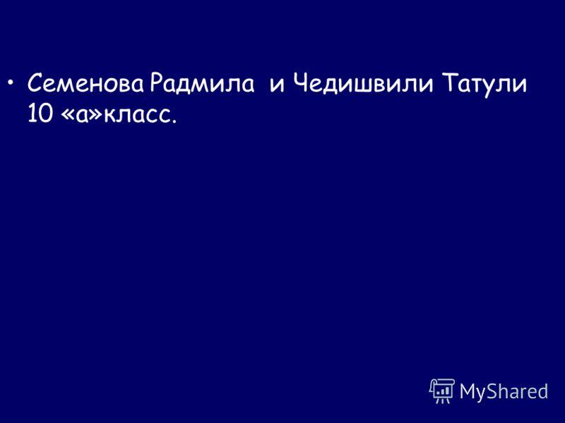 Семенова Радмила и Чедишвили Татули 10 «а»класс.