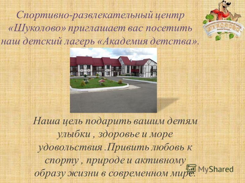 Спортивно-развлекательный центр «Шуколово» приглашает вас посетить наш детский лагерь «Академия детства». Наша цель подарить вашим детям улыбки, здоровье и море удовольствия.Привить любовь к спорту, природе и активному образу жизни в современном мире