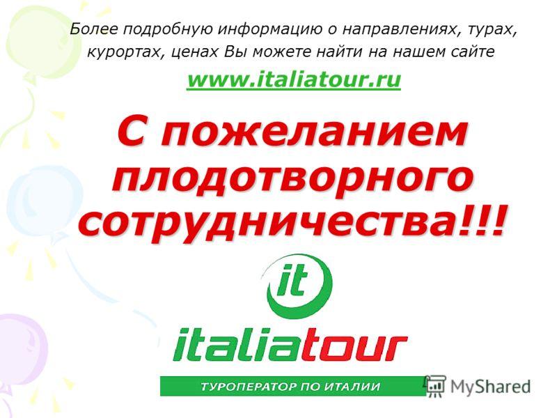 С пожеланием плодотворного сотрудничества!!! Более подробную информацию о направлениях, турах, курортах, ценах Вы можете найти на нашем сайте www.italiatour.ru