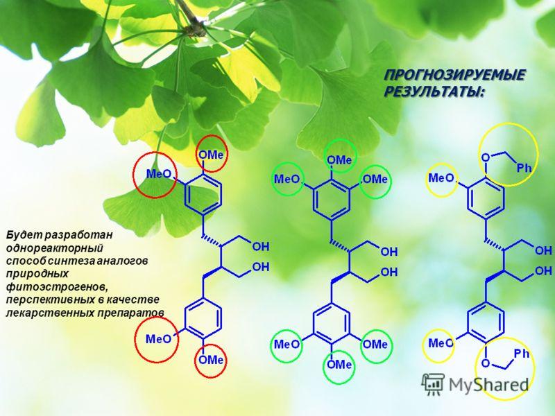Будет разработан однореакторный способ синтеза аналогов природных фитоэстрогенов, перспективных в качестве лекарственных препаратов ПРОГНОЗИРУЕМЫЕ РЕЗУЛЬТАТЫ: