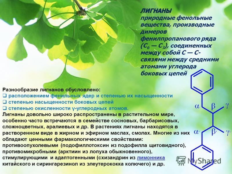 ЛИГНАНЫ природные фенольные вещества, производные димеров фенилпропанового ряда (С 6 С 3 ), соединенных между собой C C- связями между средними атомами углерода боковых цепей Разнообразие лигнанов обусловлено: расположением фенильных ядер и степенью