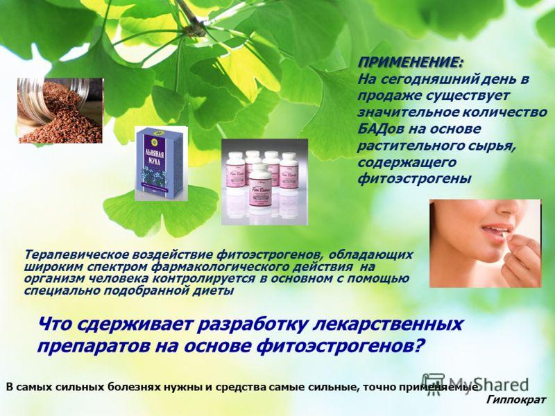 ПРИМЕНЕНИЕ: ПРИМЕНЕНИЕ: На сегодняшний день в продаже существует значительное количество БАДов на основе растительного сырья, содержащего фитоэстрогены Что сдерживает разработку лекарственных препаратов на основе фитоэстрогенов? Терапевическое воздей