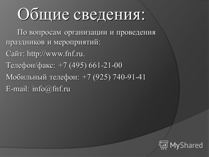 Общие сведения: По вопросам организации и проведения праздников и мероприятий: Сайт: http://www.fnf.ru. Телефон/факс: +7 (495) 661-21-00 Мобильный телефон: +7 (925) 740-91-41 E-mail: info@fnf.ru