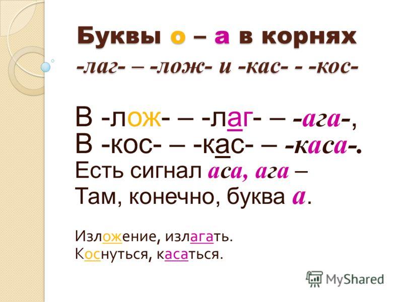 Буквы о – а в корнях -лаг- – -лож- и -кас- - -кос- В -лож- – -лаг- – -ага-, В -кос- – -кас- – -каса-. Есть сигнал аса, ага – Там, конечно, буква а. Изложение, излагать. Коснуться, касаться.