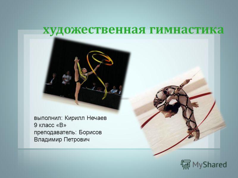 выполнил: Кирилл Нечаев 9 класс «В» преподаватель: Борисов Владимир Петрович