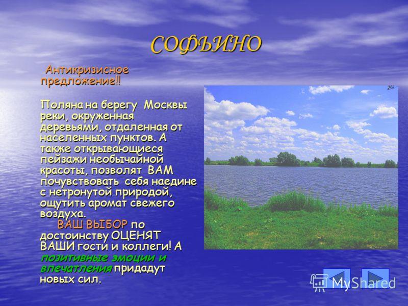 СОФЬИНО Антикризисное предложение!! Антикризисное предложение!! Поляна на берегу Москвы реки, окруженная деревьями, отдаленная от населенных пунктов. А также открывающиеся пейзажи необычайной красоты, позволят ВАМ почувствовать себя наедине с нетрону