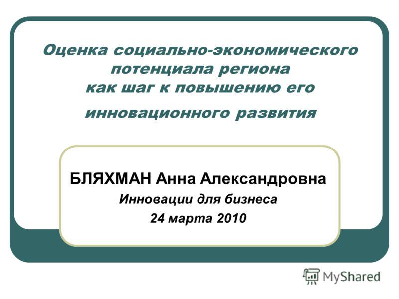 Оценка социально-экономического потенциала региона как шаг к повышению его инновационного развития БЛЯХМАН Анна Александровна Инновации для бизнеса 24 марта 2010