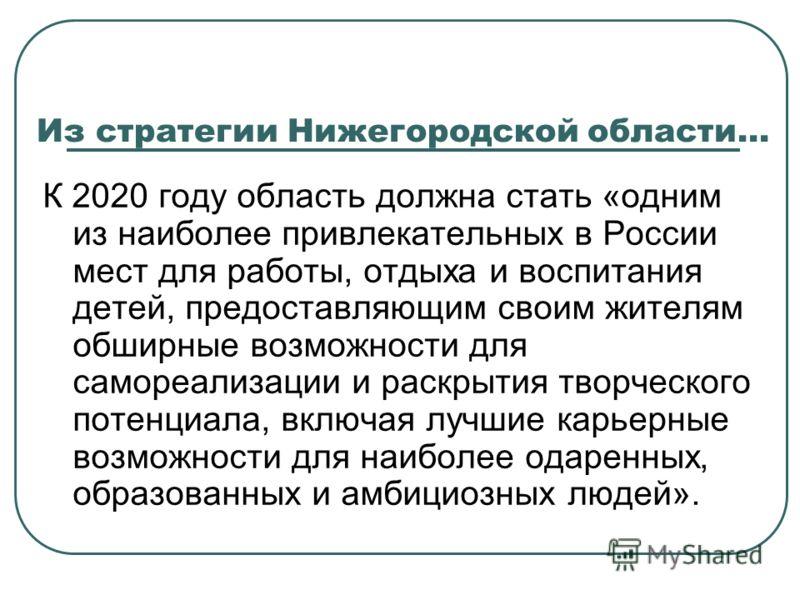 Из стратегии Нижегородской области… К 2020 году область должна стать «одним из наиболее привлекательных в России мест для работы, отдыха и воспитания детей, предоставляющим своим жителям обширные возможности для самореализации и раскрытия творческого