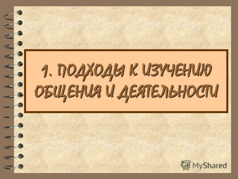 1. ПОДХОДЫ К ИЗУЧЕНИЮ ОБЩЕНИЯ И ДЕЯТЕЛЬНОСТИ
