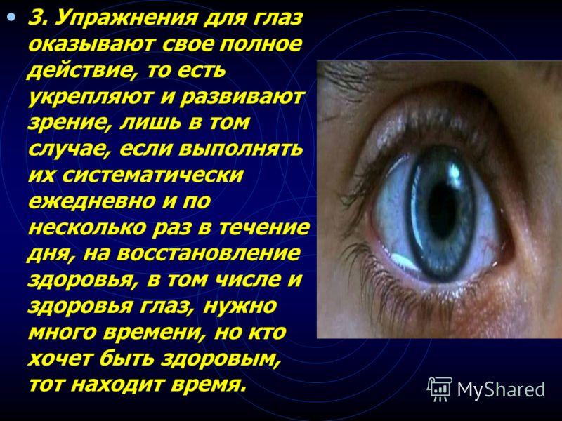 2. Упражнения для тела благотворно действуют и на глаза, но глазам никогда не бывает достаточно только этих упражнений - им необходимы еще и свои собственные.