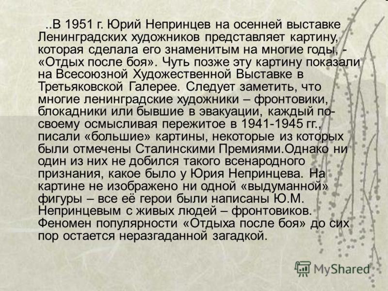 ..В 1951 г. Юрий Непринцев на осенней выставке Ленинградских художников представляет картину, которая сделала его знаменитым на многие годы, - «Отдых после боя». Чуть позже эту картину показали на Всесоюзной Художественной Выставке в Третьяковской Га