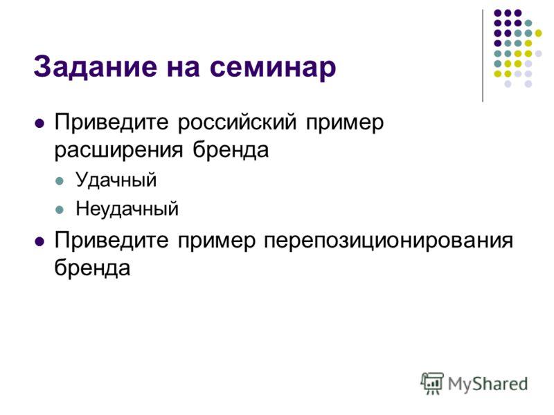 Задание на семинар Приведите российский пример расширения бренда Удачный Неудачный Приведите пример перепозиционирования бренда