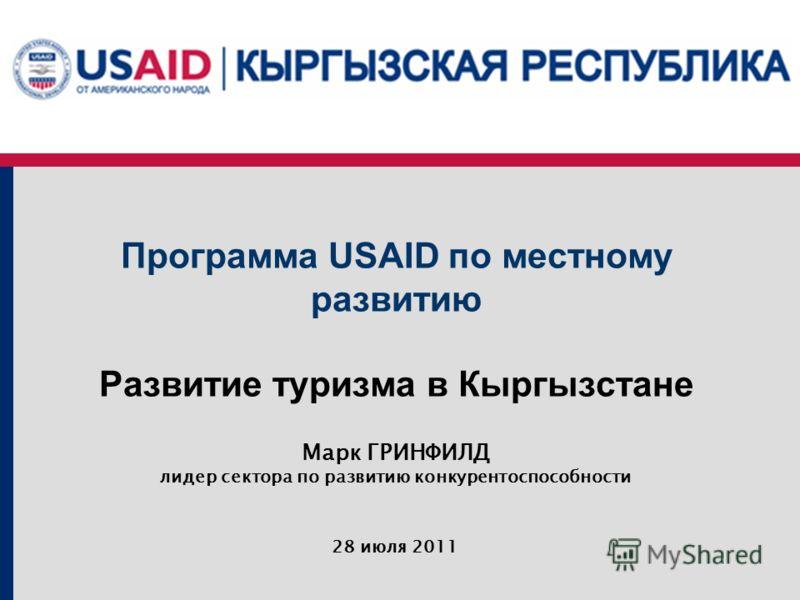 28 июля 2011 Программа USAID по местному развитию Развитие туризма в Кыргызстане Марк ГРИНФИЛД лидер сектора по развитию конкурентоспособности