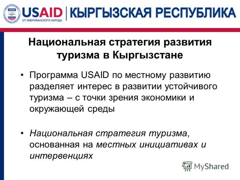 Национальная стратегия развития туризма в Кыргызстане Программа USAID по местному развитию разделяет интерес в развитии устойчивого туризма – с точки зрения экономики и окружающей среды Национальная стратегия туризма, основанная на местных инициатива