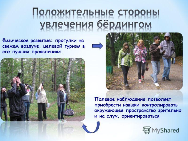 Физическое развитие: прогулки на свежем воздухе, целевой туризм в его лучших проявлениях. Полевое наблюдение позволяет приобрести навыки контролировать окружающее пространство зрительно и на слух, ориентироваться