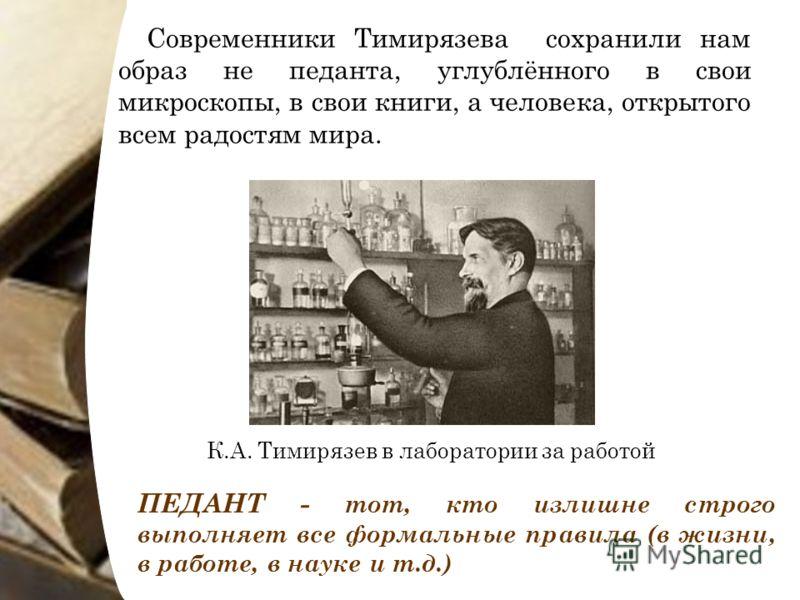 Современники Тимирязева сохранили нам образ не педанта, углублённого в свои микроскопы, в свои книги, а человека, открытого всем радостям мира. ПЕДАНТ - тот, кто излишне строго выполняет все формальные правила (в жизни, в работе, в науке и т.д.) К.А.