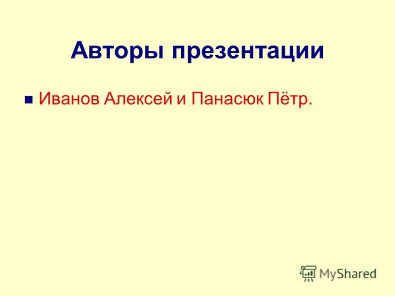 Авторы презентации Иванов Алексей и Панасюк Пётр.