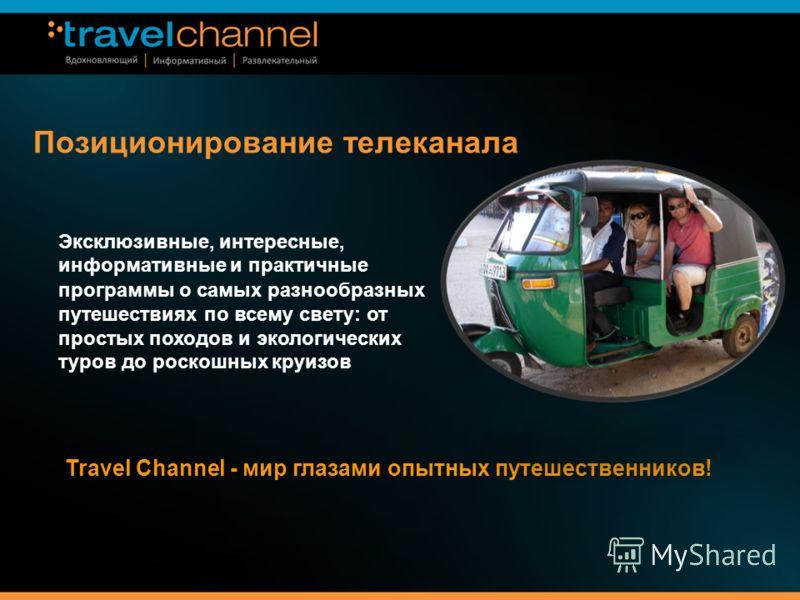 Позиционирование телеканала Travel Channel - мир глазами опытных путешественников! Эксклюзивные, интересные, информативные и практичные программы о самых разнообразных путешествиях по всему свету: от простых походов и экологических туров до роскошных