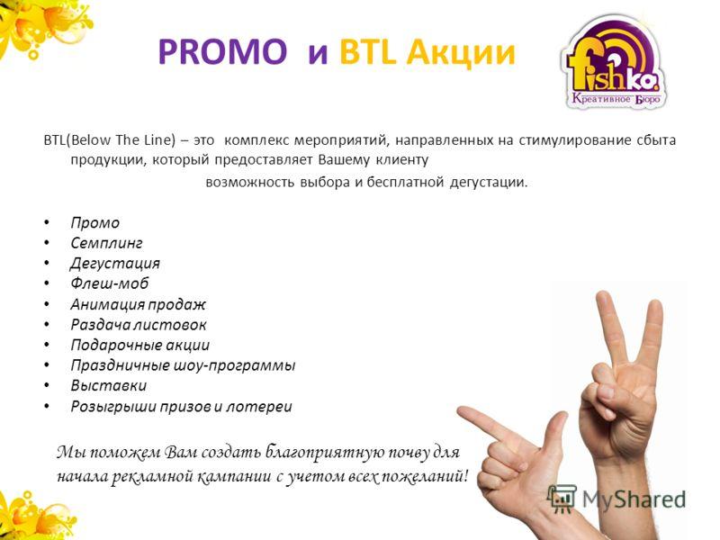 PROMO и BTL Акции BTL(Below The Line) – это комплекс мероприятий, направленных на стимулирование сбыта продукции, который предоставляет Вашему клиенту возможность выбора и бесплатной дегустации. Промо Семплинг Дегустация Флеш-моб Анимация продаж Разд