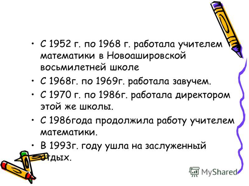 С 1952 г. по 1968 г. работала учителем математики в Новоашировской восьмилетней школе С 1968г. по 1969г. работала завучем. С 1970 г. по 1986г. работала директором этой же школы. С 1986года продолжила работу учителем математики. В 1993г. году ушла на