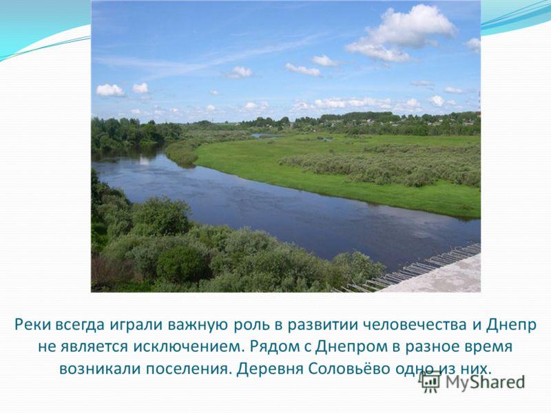 Реки всегда играли важную роль в развитии человечества и Днепр не является исключением. Рядом с Днепром в разное время возникали поселения. Деревня Соловьёво одно из них.