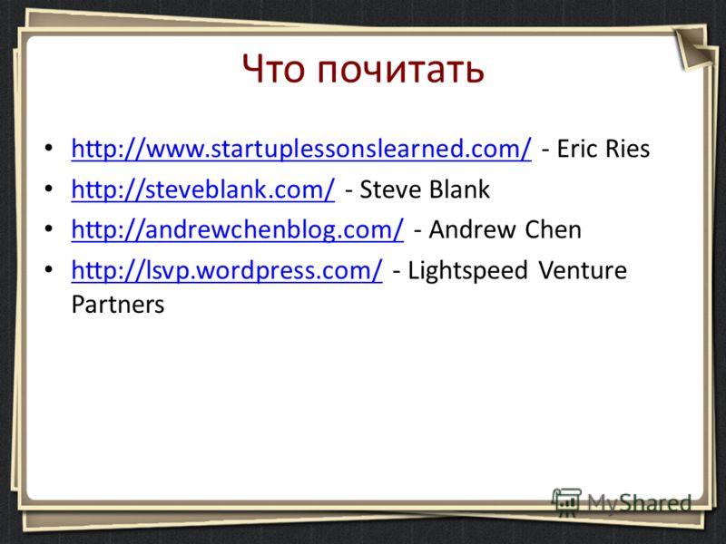 Что почитать http://www.startuplessonslearned.com/ - Eric Ries http://www.startuplessonslearned.com/ http://steveblank.com/ - Steve Blank http://steveblank.com/ http://andrewchenblog.com/ - Andrew Chen http://andrewchenblog.com/ http://lsvp.wordpress