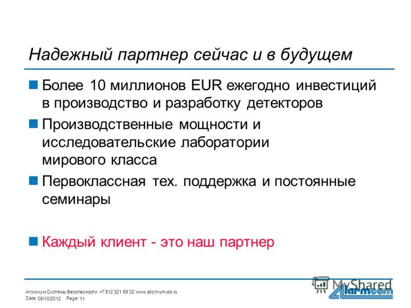 Атомиум Системы Безопасности +7 812 321 69 02 www.atomium-sb.ru Date:Page: 29/07/201211 Надежный партнер сейчас и в будущем Более 10 миллионов EUR ежегодно инвестиций в производство и разработку детекторов Производственные мощности и исследовательски