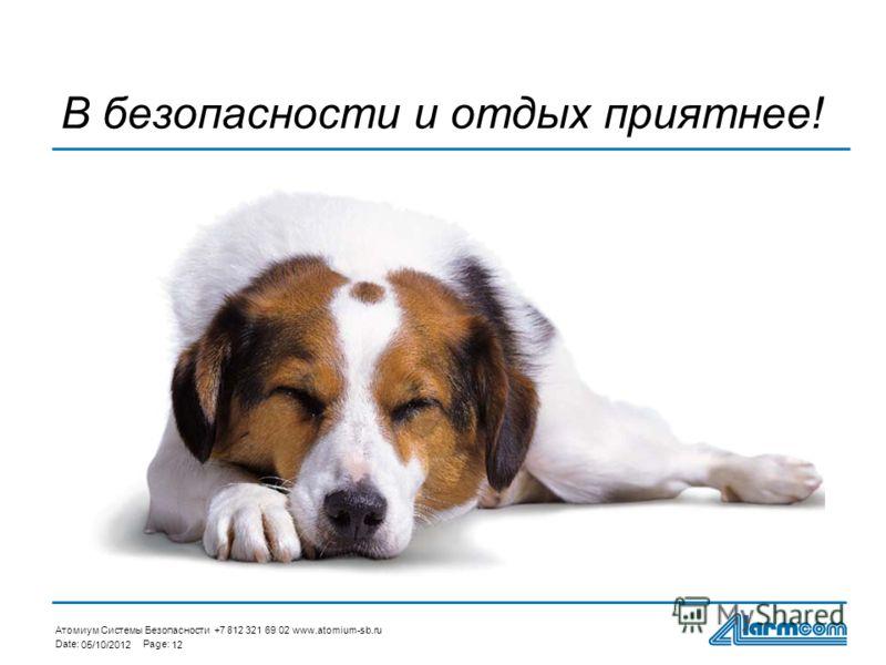 Атомиум Системы Безопасности +7 812 321 69 02 www.atomium-sb.ru Date:Page: 29/07/201212 В безопасности и отдых приятнее!